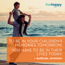To be in your children's memories tomorrow, you have to be in their lives today. —Barbara Johnson