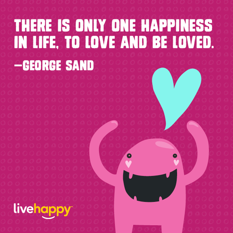 Image of: Joy There Is Only One Happiness In Life To Love And Be Loved George Sand Live Happy Magazine 10 Best Happiness Quotes Of All Time Live Happy Magazine