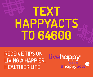 Text HappyActs to 64600. Receive tips on living a happier, healthier life. Live Happy presents #HappyActs.