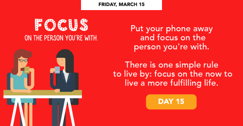 Friday, March 15 - Focus on the person you're with.