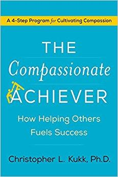 The Compassionate Achiever: How Helping Others Fuels Success by Christopher L. Kukk, Ph.D.