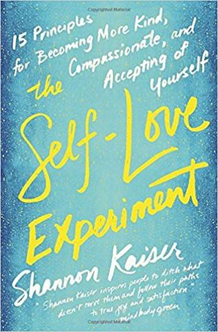 The Self-Love Experiment: 15 Principles for Becoming More Kind, Compassionate, and Accepting of Yourself by Shannon Kaiser