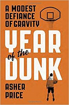Year of the Dunk: A Modest Defiance of Gravity by Asher Price